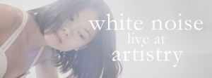 White Noise Live Album Showcase: Artistry @ Artistry Cafe
